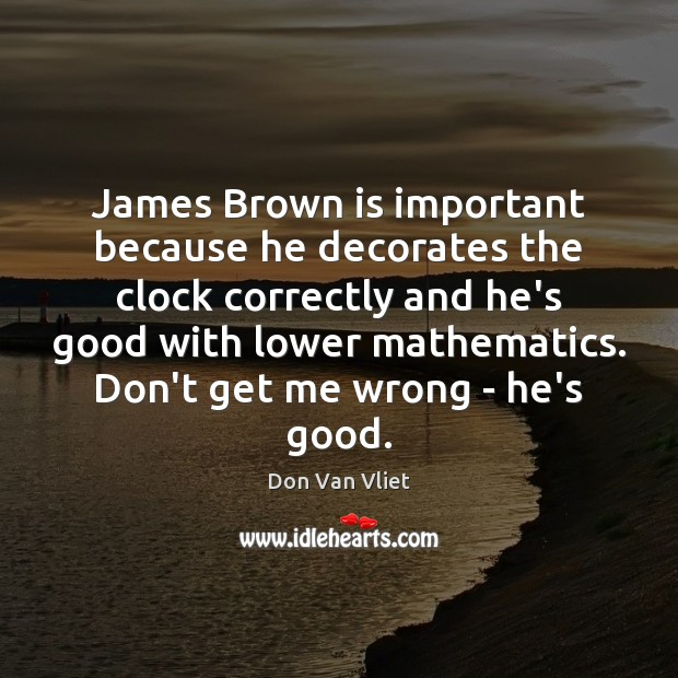 James Brown is important because he decorates the clock correctly and he's Image