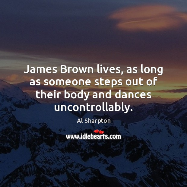 James Brown lives, as long as someone steps out of their body and dances uncontrollably. Al Sharpton Picture Quote