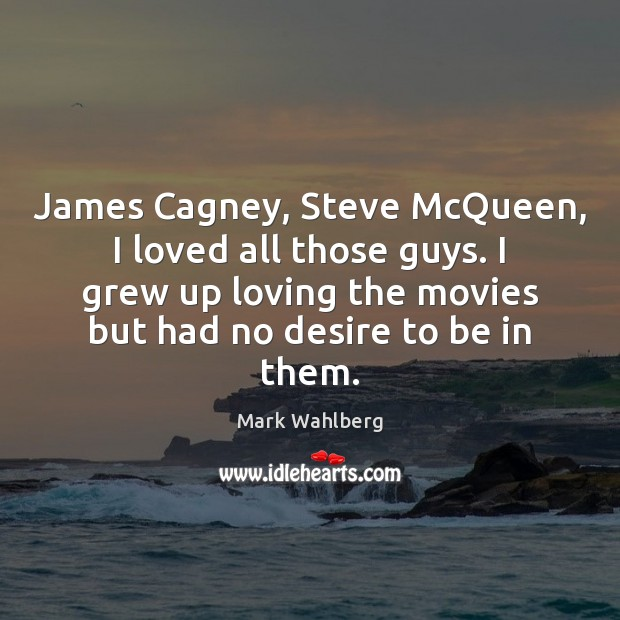 James Cagney, Steve McQueen, I loved all those guys. I grew up Image