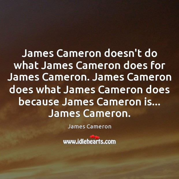 James Cameron doesn't do what James Cameron does for James Cameron. James James Cameron Picture Quote