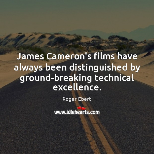 James Cameron's films have always been distinguished by ground-breaking technical excellence. Roger Ebert Picture Quote