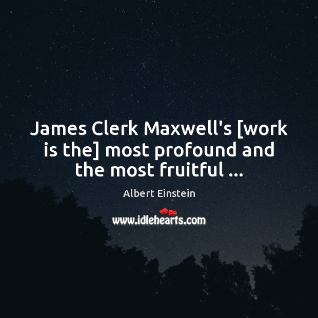 Image, James Clerk Maxwell's [work is the] most profound and the most fruitful …