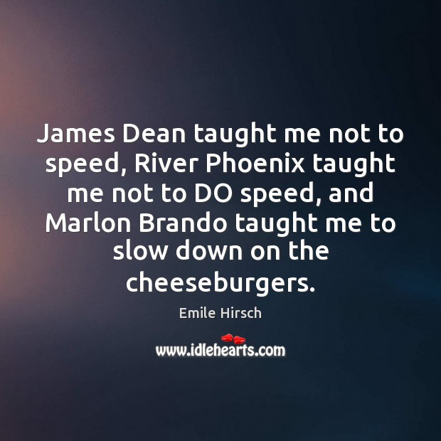 James Dean taught me not to speed, River Phoenix taught me not Emile Hirsch Picture Quote