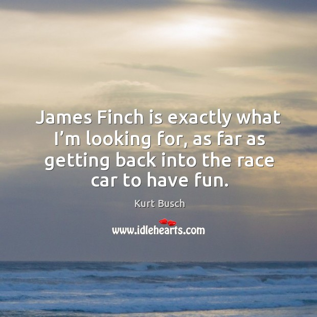 James finch is exactly what I'm looking for, as far as getting back into the race car to have fun. Image