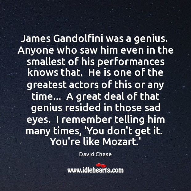 James Gandolfini was a genius.  Anyone who saw him even in the David Chase Picture Quote