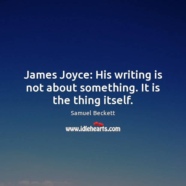 James Joyce: His writing is not about something. It is the thing itself. Samuel Beckett Picture Quote