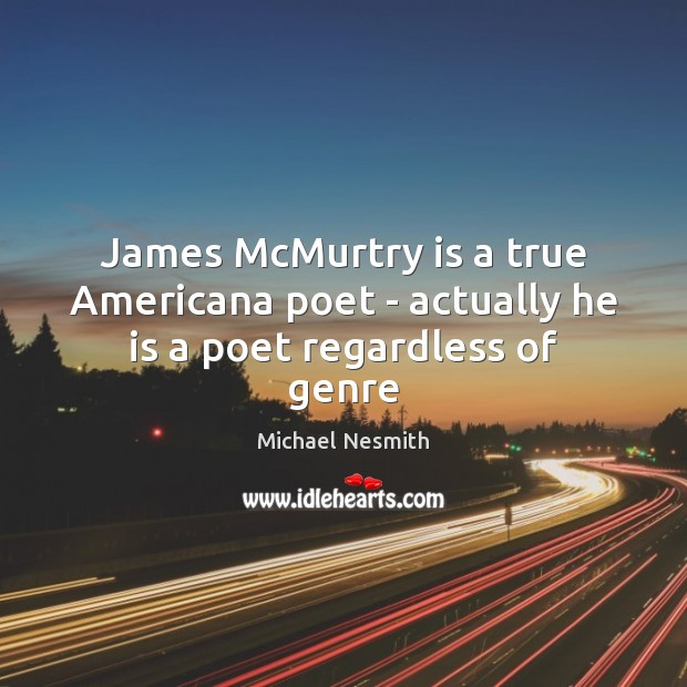 James McMurtry is a true Americana poet – actually he is a poet regardless of genre Michael Nesmith Picture Quote