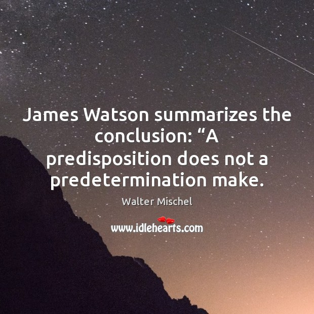 """James Watson summarizes the conclusion: """"A predisposition does not a predetermination make. Image"""