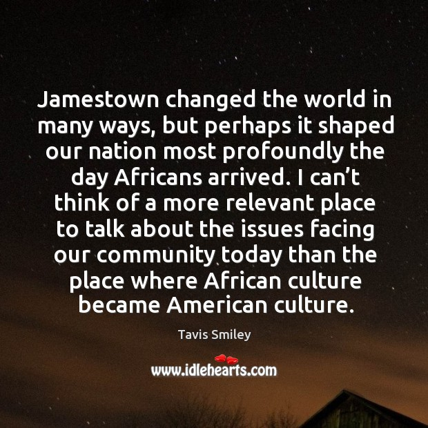 Jamestown changed the world in many ways , but perhaps it shaped our nation most profoundly Image