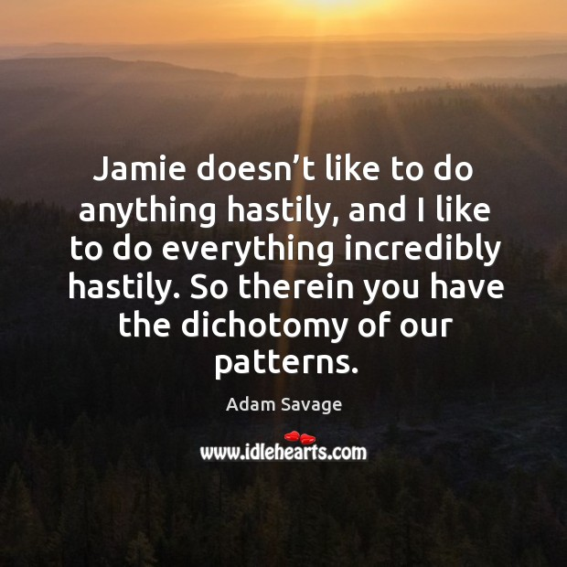 Jamie doesn't like to do anything hastily, and I like to do everything incredibly hastily. Image
