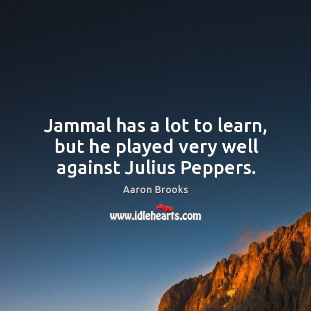 Jammal has a lot to learn, but he played very well against julius peppers. Image