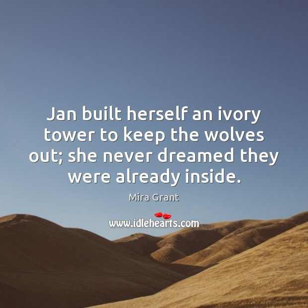 Jan built herself an ivory tower to keep the wolves out; she Mira Grant Picture Quote