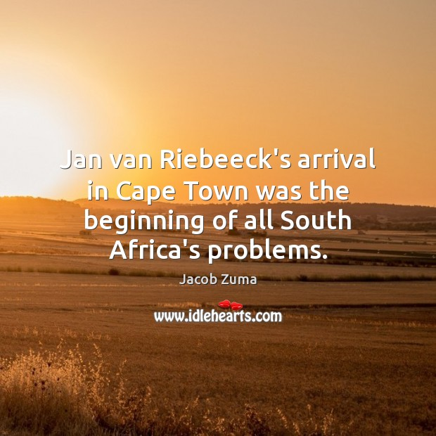 Jan van Riebeeck's arrival in Cape Town was the beginning of all South Africa's problems. Jacob Zuma Picture Quote