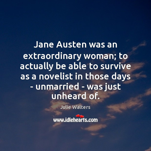 Image, Jane Austen was an extraordinary woman; to actually be able to survive