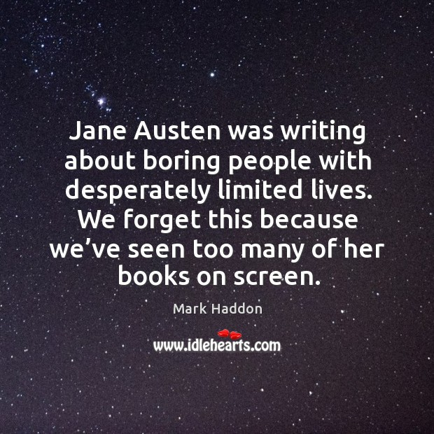 Jane austen was writing about boring people with desperately limited lives. Image
