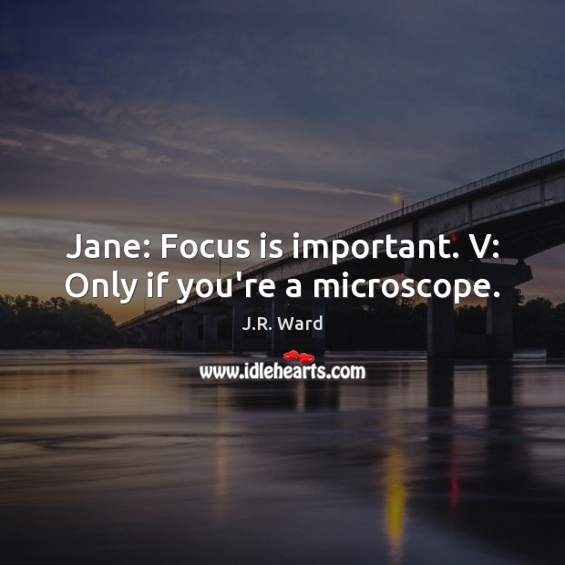 Jane: Focus is important. V: Only if you're a microscope. Image