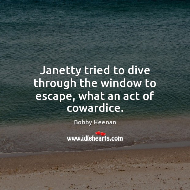Janetty tried to dive through the window to escape, what an act of cowardice. Bobby Heenan Picture Quote