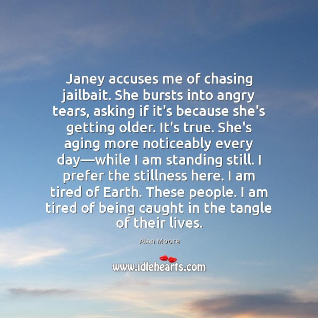 Janey accuses me of chasing jailbait. She bursts into angry tears, asking Alan Moore Picture Quote