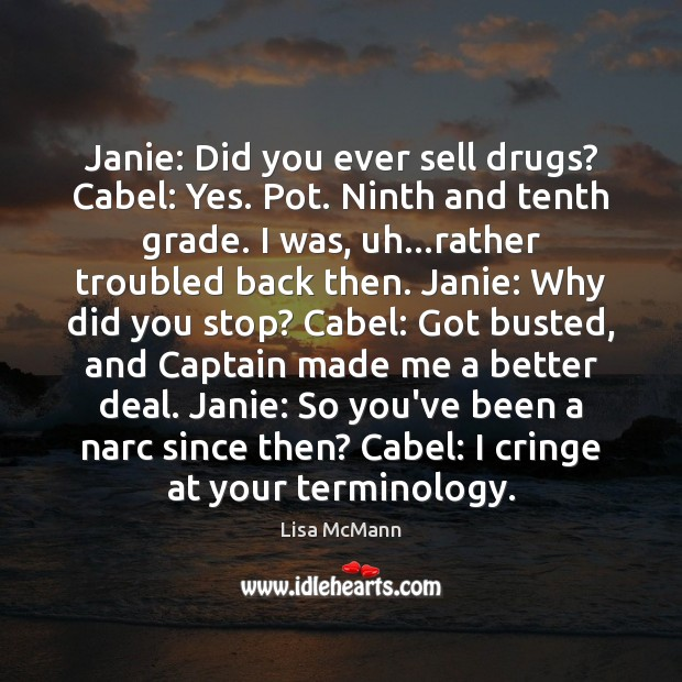 Janie: Did you ever sell drugs? Cabel: Yes. Pot. Ninth and tenth Lisa McMann Picture Quote