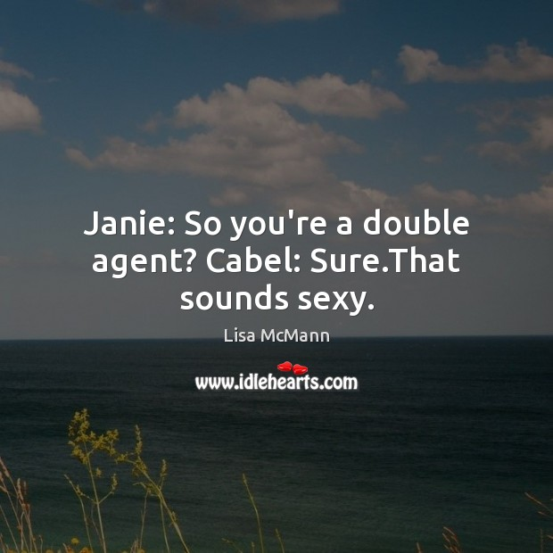 Janie: So you're a double agent? Cabel: Sure.That sounds sexy. Lisa McMann Picture Quote
