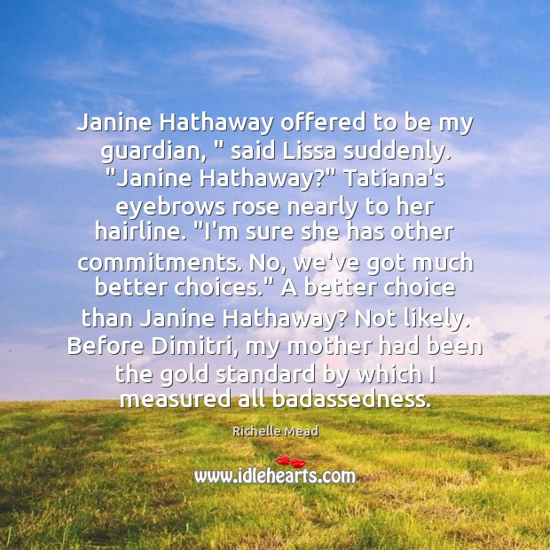 """Image, Janine Hathaway offered to be my guardian, """" said Lissa suddenly. """"Janine Hathaway?"""""""
