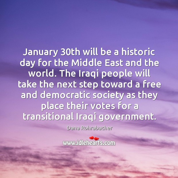 January 30th will be a historic day for the middle east and the world. Dana Rohrabacher Picture Quote