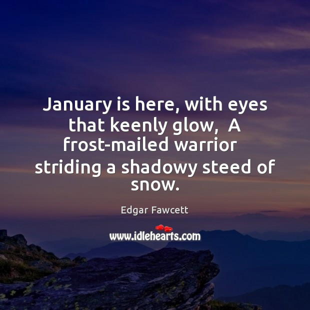 January is here, with eyes that keenly glow,  A frost-mailed warrior   striding Image