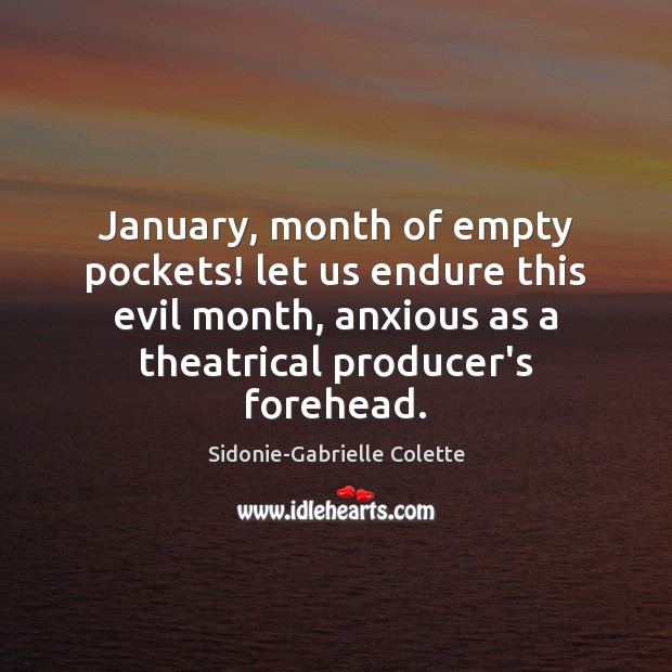 January, month of empty pockets! let us endure this evil month, anxious Sidonie-Gabrielle Colette Picture Quote