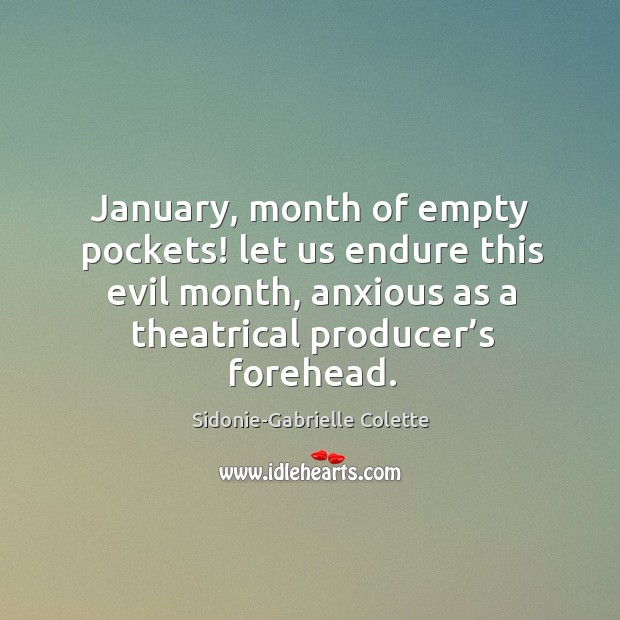 January, month of empty pockets! let us endure this evil month, anxious as a theatrical producer's forehead. Sidonie-Gabrielle Colette Picture Quote
