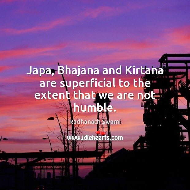 Japa, Bhajana and Kirtana are superficial to the extent that we are not humble. Radhanath Swami Picture Quote