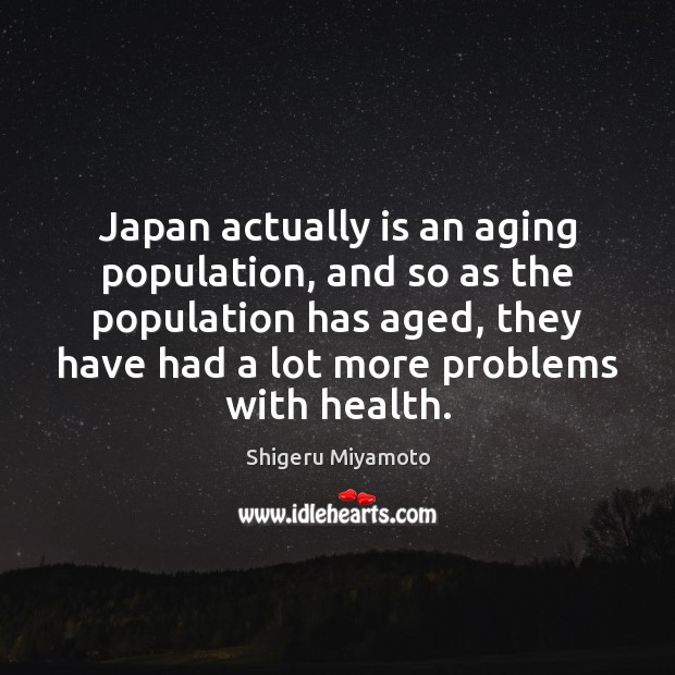 Japan actually is an aging population, and so as the population has Health Quotes Image