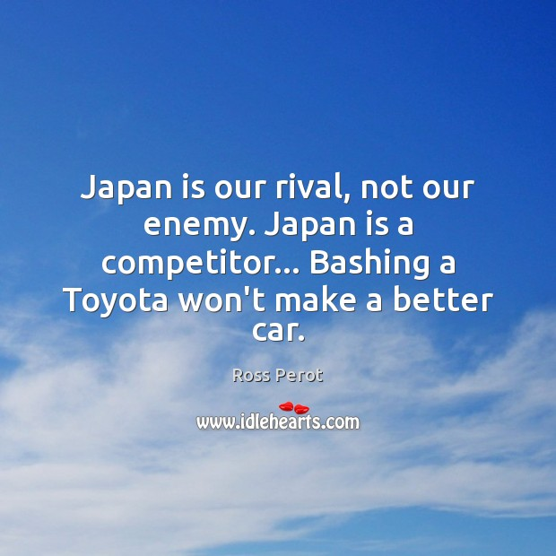 Japan is our rival, not our enemy. Japan is a competitor… Bashing Ross Perot Picture Quote
