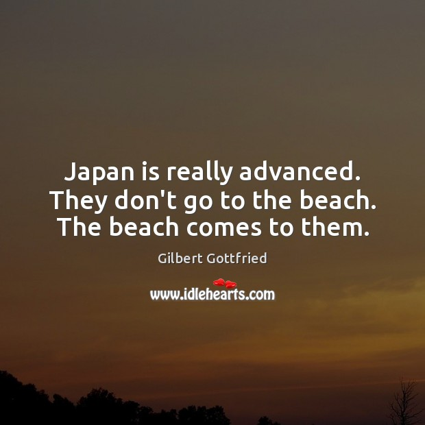 Japan is really advanced. They don't go to the beach. The beach comes to them. Image