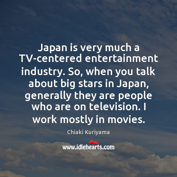 Image, Japan is very much a TV-centered entertainment industry. So, when you talk