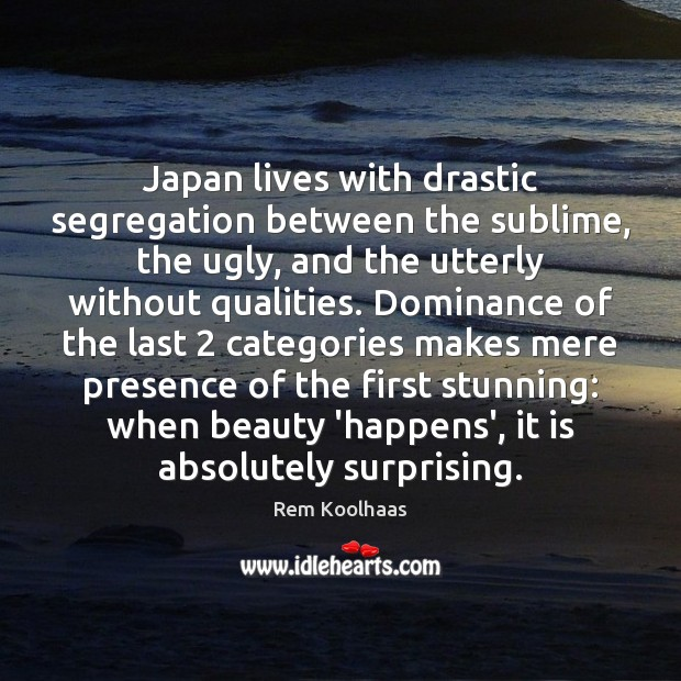 Japan lives with drastic segregation between the sublime, the ugly, and the Rem Koolhaas Picture Quote