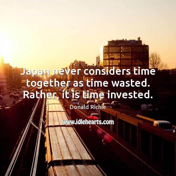 Japan never considers time together as time wasted. Rather, it is time invested. Time Together Quotes Image