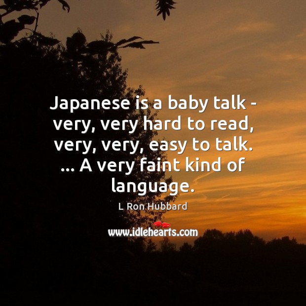 Japanese is a baby talk – very, very hard to read, very, L Ron Hubbard Picture Quote