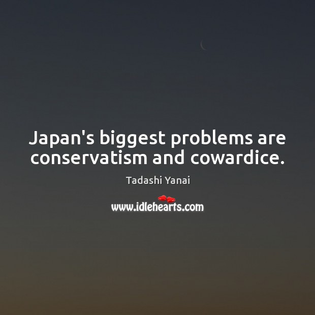 Image, Japan's biggest problems are conservatism and cowardice.