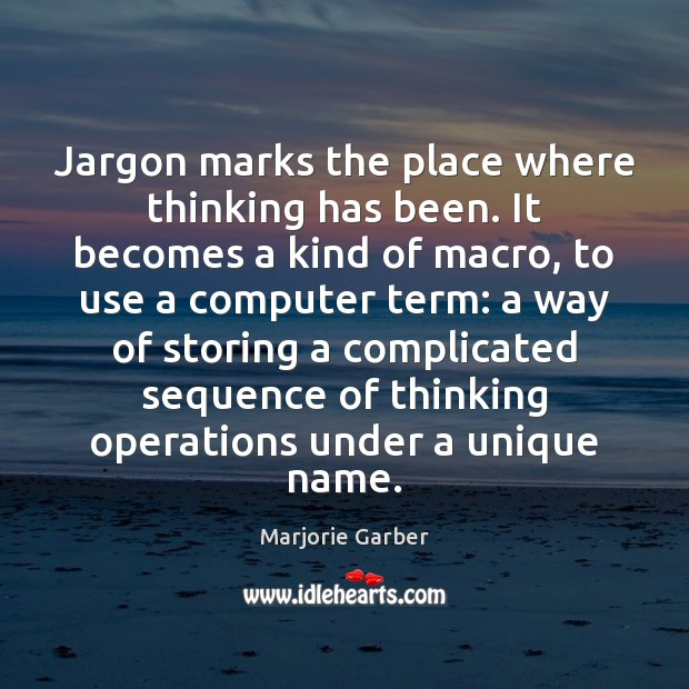 Jargon marks the place where thinking has been. It becomes a kind Marjorie Garber Picture Quote
