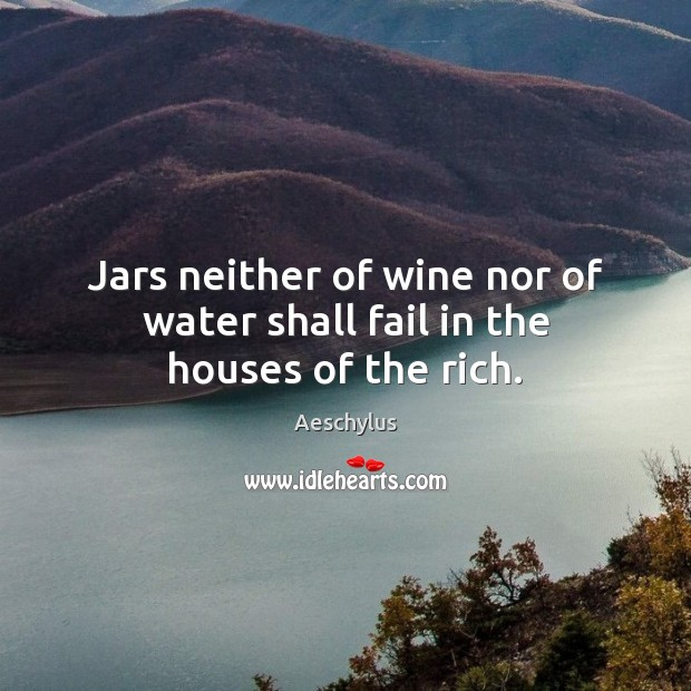 Jars neither of wine nor of water shall fail in the houses of the rich. Image