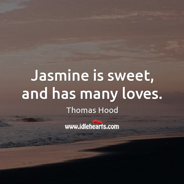 Jasmine is sweet, and has many loves. Thomas Hood Picture Quote