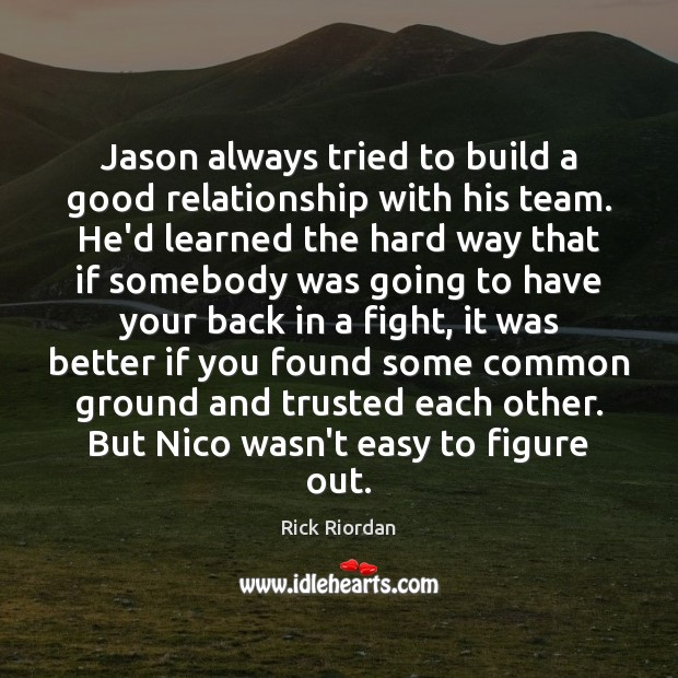 Jason always tried to build a good relationship with his team. He'd Rick Riordan Picture Quote