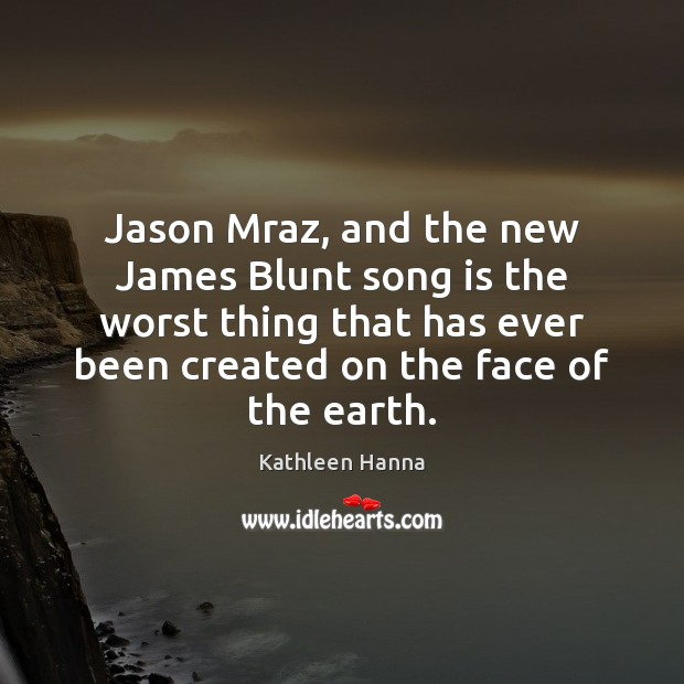 Jason Mraz, and the new James Blunt song is the worst thing Kathleen Hanna Picture Quote