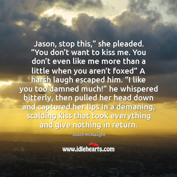 """Image, Jason, stop this,"""" she pleaded. """"You don't want to kiss me."""