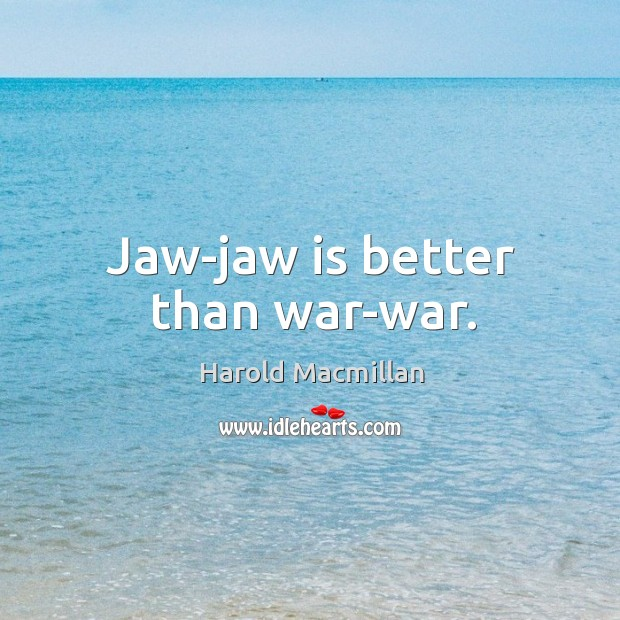 Jaw-jaw is better than war-war. Harold Macmillan Picture Quote