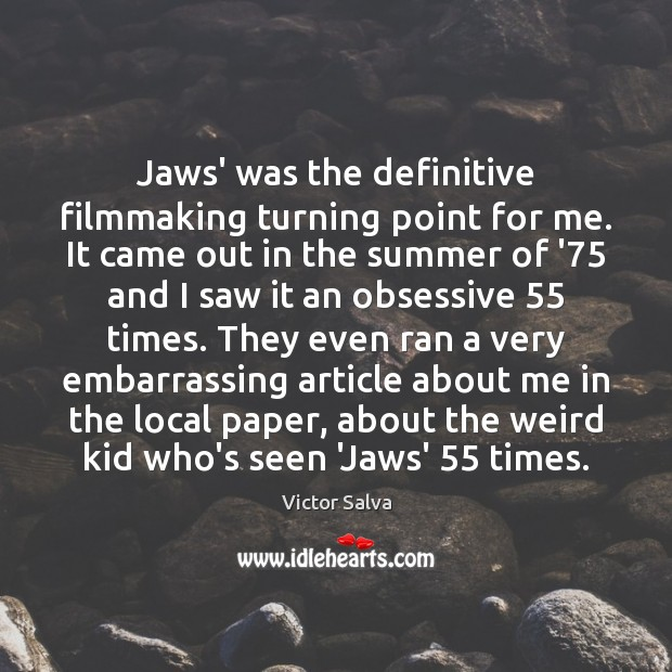 Image, Jaws' was the definitive filmmaking turning point for me. It came out