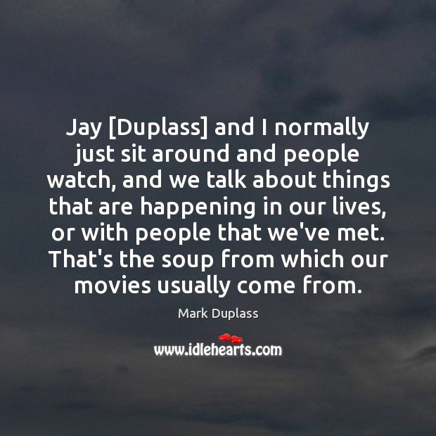 Jay [Duplass] and I normally just sit around and people watch, and Mark Duplass Picture Quote