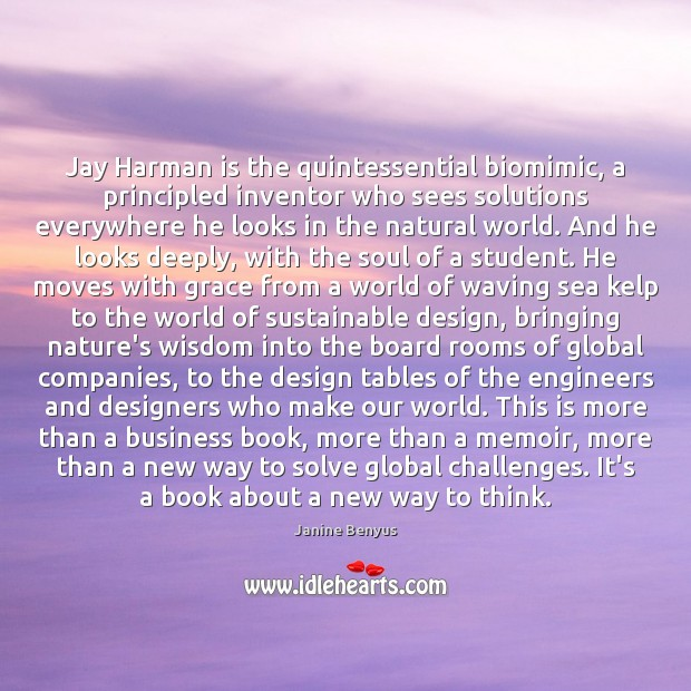 Jay Harman is the quintessential biomimic, a principled inventor who sees solutions Janine Benyus Picture Quote