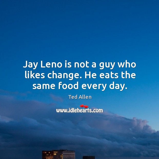 Jay leno is not a guy who likes change. He eats the same food every day. Ted Allen Picture Quote