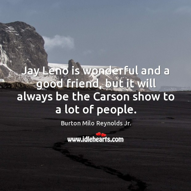Jay leno is wonderful and a good friend, but it will always be the carson show to a lot of people. Image